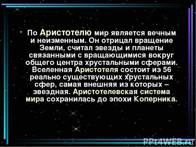 По Аристотелю мир является вечным и неизменным. Он отрицал вращение Земли, считал звезды и планеты связанными с вращающимися вокруг общего центра хрустальными сферами. Вселенная Аристотеля состоит из 56 реально существующих хрустальных сфер, самая в…