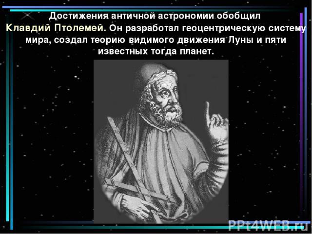 Достижения античной астрономии обобщил Клавдий Птолемей. Он разработал геоцентрическую систему мира, создал теорию видимого движения Луны и пяти известных тогда планет.