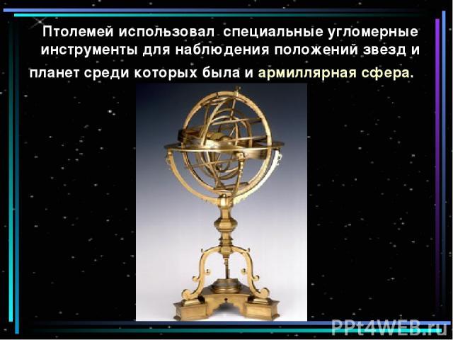Птолемей использовал специальные угломерные инструменты для наблюдения положений звезд и планет среди которых была и армиллярная сфера.