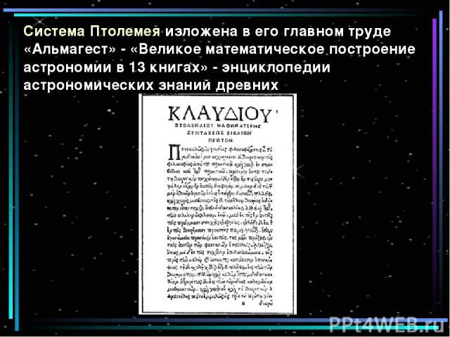 Система Птолемея изложена в его главном труде «Альмагест» - «Великое математическое построение астрономии в 13 книгах» - энциклопедии астрономических знаний древних