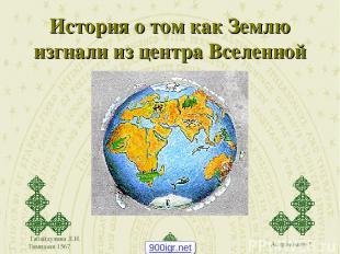 Габайдулина Л.И. Гимназия 1567 История о том как Землю изгнали из центра Вселенн
