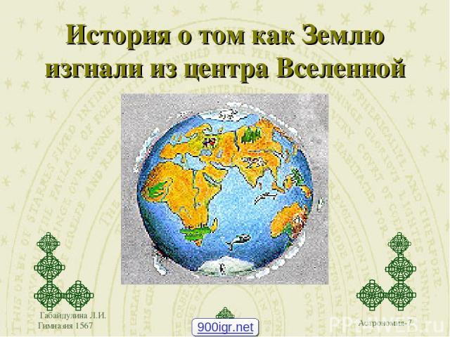 Габайдулина Л.И. Гимназия 1567 История о том как Землю изгнали из центра Вселенной 900igr.net Габайдулина Л.И. Гимназия 1567 Астрономия-7