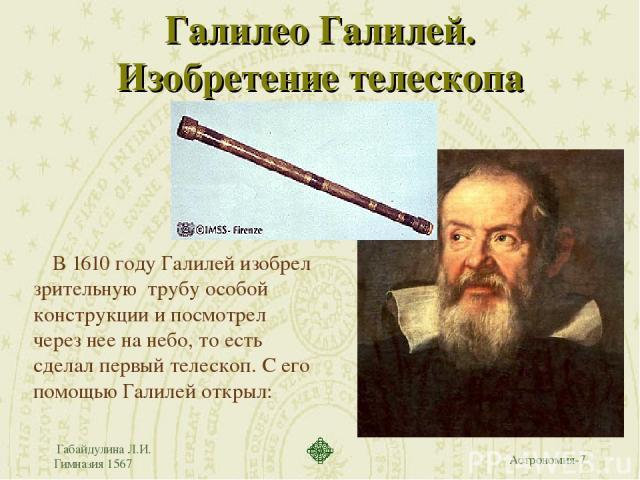Габайдулина Л.И. Гимназия 1567 Галилео Галилей. Изобретение телескопа В 1610 году Галилей изобрел зрительную трубу особой конструкции и посмотрел через нее на небо, то есть сделал первый телескоп. С его помощью Галилей открыл: Габайдулина Л.И. Гимна…