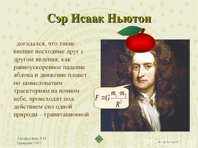 Габайдулина Л.И. Гимназия 1567 Сэр Исаак Ньютон догадался, что такие внешне несходные друг с другом явления, как равноускоренное падение яблока и движение планет по замысловатым траекториям на ночном небе, происходят под действием сил одной природы …