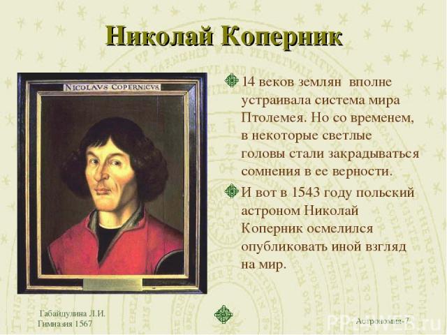 Габайдулина Л.И. Гимназия 1567 Николай Коперник 14 веков землян вполне устраивала система мира Птолемея. Но со временем, в некоторые светлые головы стали закрадываться сомнения в ее верности. И вот в 1543 году польский астроном Николай Коперник осме…
