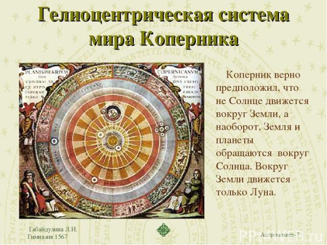 Габайдулина Л.И. Гимназия 1567 Гелиоцентрическая система мира Коперника Коперник верно предположил, что не Солнце движется вокруг Земли, а наоборот, Земля и планеты обращаются вокруг Солнца. Вокруг Земли движется только Луна. Габайдулина Л.И. Гимназ…