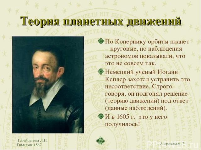 Габайдулина Л.И. Гимназия 1567 Теория планетных движений По Копернику орбиты планет – круговые, но наблюдения астрономов показывали, что это не совсем так. Немецкий ученый Иоганн Кеплер захотел устранить это несоответствие. Строго говоря, он подгоня…
