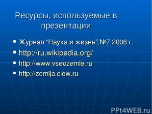 """Ресурсы, используемые в презентации Журнал """"Наука и жизнь"""",№7 2006 г. http://ru."""