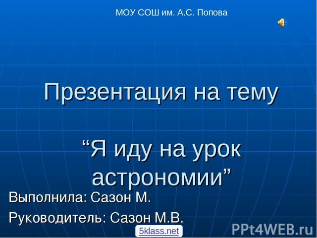 "Презентация на тему ""Я иду на урок астрономии"" Выполнила: Сазон М. Руководитель: Сазон М.В. МОУ СОШ им. А.С. Попова 5klass.net"