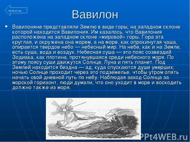 Вавилон Вавилоняне представляли Землю в виде горы, на западном склоне которой находится Вавилония. Им казалось, что Вавилония расположена на западном склоне «мировой» горы. Гора эта круглая, и окружена она морем, а на море, как опрокинутая чаша, опи…