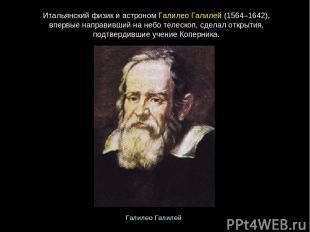 Итальянскийфизикиастроном ГалилеоГалилей(1564–1642), впервыенаправившийна