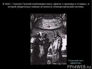 В 1632 г. Галилео Галилей опубликовал книгу «Диалог о приливах и отливах», в кот