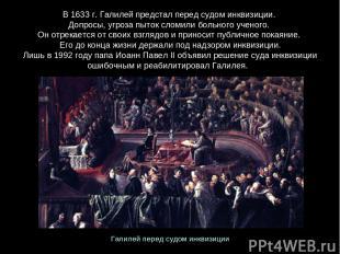 В 1633 г. Галилей предстал перед судом инквизиции. Допросы, угроза пыток сломили