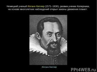 Немецкийученый ИоганнКеплер(1571–1630),развивучениеКоперника, на основе мн