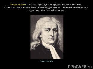 ИсаакНьютон(1643–1727) продолжил труды Галилея и Кеплера. Он открыл закон всем