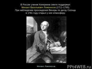 ВРоссииучениеКоперникасмелоподдержал МихаилВасильевичЛомоносов(1711–176