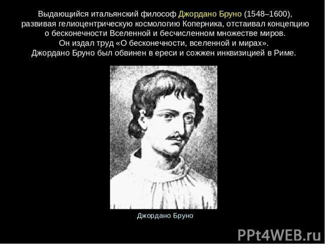 Выдающийся итальянский философ Джордано Бруно (1548–1600), развивая гелиоцентрическую космологию Коперника, отстаивал концепцию о бесконечности Вселенной и бесчисленном множестве миров. Он издал труд «О бесконечности, вселенной и мирах». Джордано Бр…