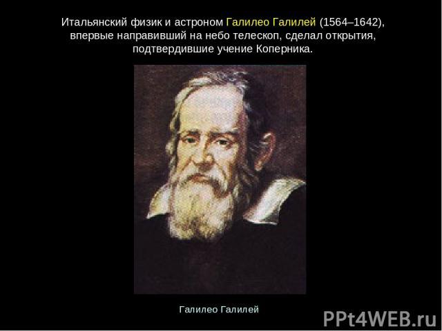 Итальянскийфизикиастроном ГалилеоГалилей(1564–1642), впервыенаправившийнанеботелескоп,сделалоткрытия, подтвердившиеучениеКоперника. ГалилеоГалилей