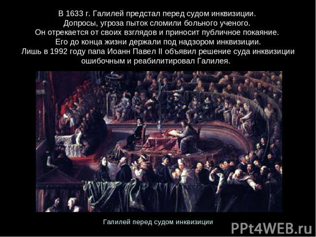В 1633 г. Галилей предстал перед судом инквизиции. Допросы, угроза пыток сломили больного ученого. Он отрекается от своих взглядов и приносит публичное покаяние. Его до конца жизни держали под надзором инквизиции. Лишь в 1992году папа Иоанн ПавелI…