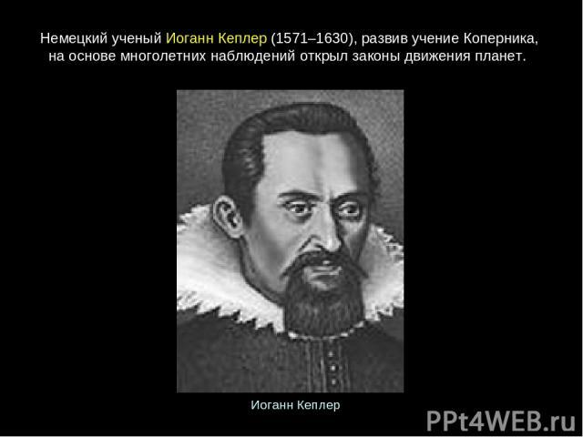 Немецкийученый ИоганнКеплер(1571–1630),развивучениеКоперника, на основе многолетних наблюдений открылзаконыдвиженияпланет. ИоганнКеплер