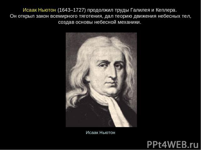 ИсаакНьютон(1643–1727) продолжил труды Галилея и Кеплера. Он открыл закон всемирного тяготения, дал теорию движения небесных тел, создав основы небесной механики. Исаак Ньютон