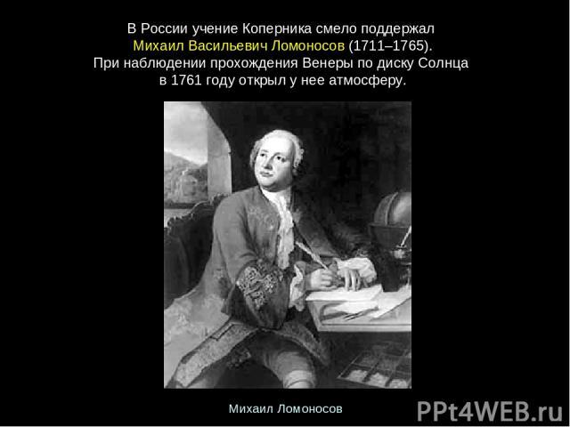ВРоссииучениеКоперникасмелоподдержал МихаилВасильевичЛомоносов(1711–1765). ПринаблюдениипрохожденияВенерыподискуСолнца в1761годуоткрылунееатмосферу. Михаил Ломоносов