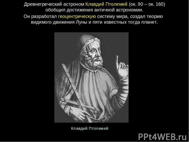 ДревнегреческийастрономКлавдийПтолемей (ок.90 – ок.160) обобщил достиженияантичнойастрономии. Онразработалгеоцентрическуюсистемумира, создалтеорию видимогодвиженияЛуныипятиизвестныхтогдапланет. КлавдийПтолемей