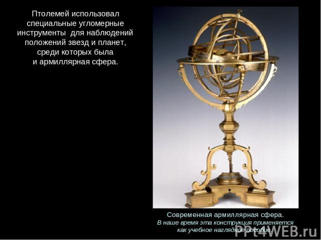 Современнаяармиллярнаясфера. Внашевремяэтаконструкцияприменяется какучебноенаглядноепособие. Птолемейиспользовал специальныеугломерные инструменты длянаблюдений положенийзвездипланет, средикоторыхбыла иармиллярнаясфера.