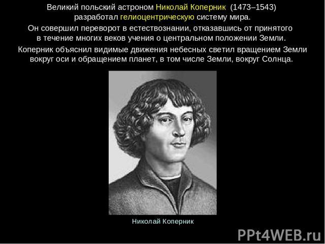 Великийпольскийастроном НиколайКоперник (1473–1543) разработалгелиоцентрическуюсистемумира. Онсовершилпереворотвестествознании, отказавшисьотпринятого втечениемногихвековученияоцентральномположенииЗемли. Коперникобъяснилвидим…