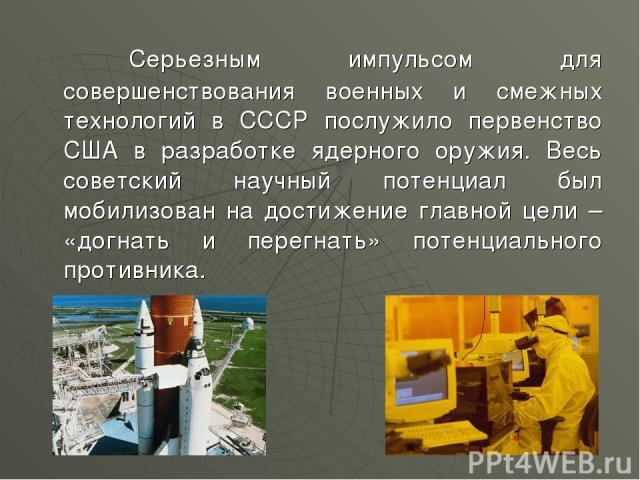 Серьезным импульсом для совершенствования военных и смежных технологий в СССР послужило первенство США в разработке ядерного оружия. Весь советский научный потенциал был мобилизован на достижение главной цели – «догнать и перегнать» потенциального п…