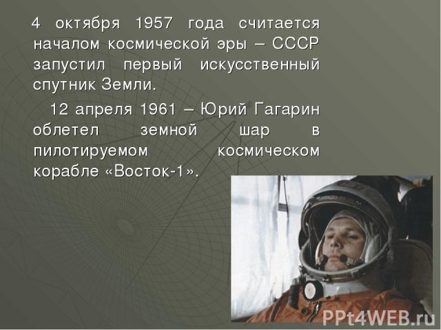 4 октября 1957 года считается началом космической эры – СССР запустил первый искусственный спутник Земли. 12 апреля 1961 – Юрий Гагарин облетел земной шар в пилотируемом космическом корабле «Восток-1».
