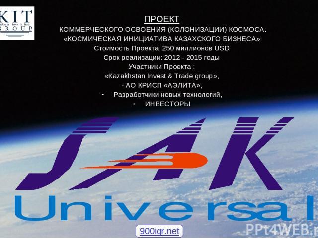 ПРОЕКТ КОММЕРЧЕСКОГО ОСВОЕНИЯ (КОЛОНИЗАЦИИ) КОСМОСА. «КОСМИЧЕСКАЯ ИНИЦИАТИВА КАЗАХСКОГО БИЗНЕСА» Стоимость Проекта: 250 миллионов USD Срок реализации: 2012 - 2015 годы Участники Проекта : «Kazakhstan Invest & Trade group», - АО КРИСП «АЭЛИТА», Разра…
