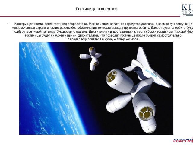 Гостиница в космосе Конструкция космических гостиниц разработана. Можно использовать как средства доставки в космос существующие конверсионные стратегические ракеты без обеспечения точности вывода грузов на орбиту. Далее грузы на орбите будут подбир…