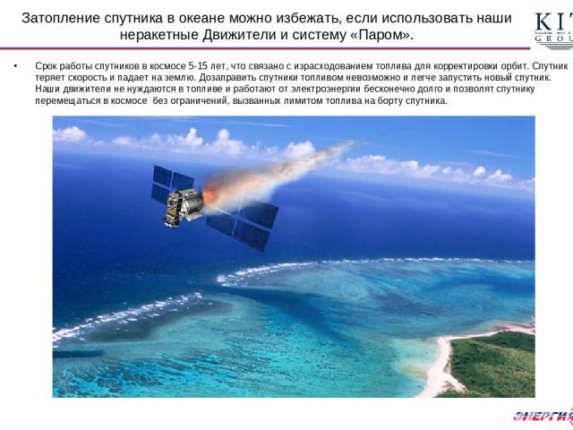 Затопление спутника в океане можно избежать, если использовать наши неракетные Движители и систему «Паром». Срок работы спутников в космосе 5-15 лет, что связано с израсходованием топлива для корректировки орбит. Спутник теряет скорость и падает на …