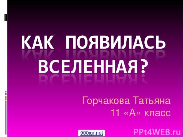 Горчакова Татьяна 11 «А» класс 900igr.net