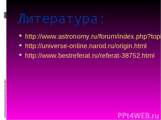 Литература: http://www.astronomy.ru/forum/index.php?topic=1237.0 http://universe-online.narod.ru/origin.html http://www.bestreferat.ru/referat-38752.html