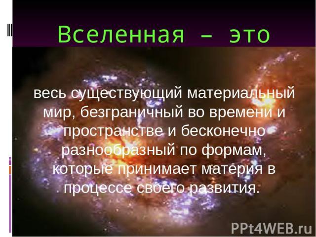 Вселенная – это весь существующий материальный мир, безграничный во времени и пространстве и бесконечно разнообразный по формам, которые принимает материя в процессе своего развития.
