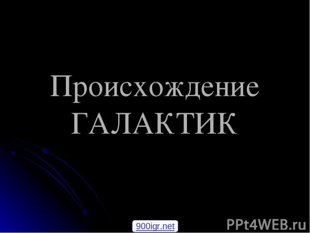 Происхождение ГАЛАКТИК 900igr.net