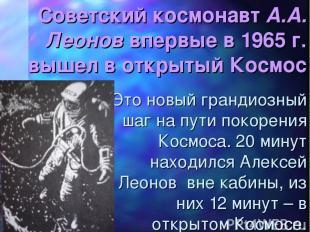 Советский космонавт А.А. Леонов впервые в 1965 г. вышел в открытый Космос Это но