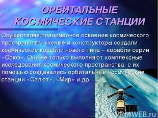 ОРБИТАЛЬНЫЕ КОСМИЧЕСКИЕ СТАНЦИИ Осуществляя планомерное освоение космического пр