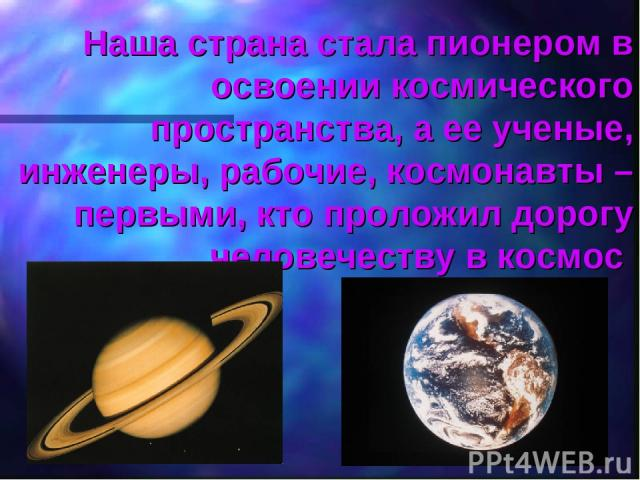 Наша страна стала пионером в освоении космического пространства, а ее ученые, инженеры, рабочие, космонавты – первыми, кто проложил дорогу человечеству в космос