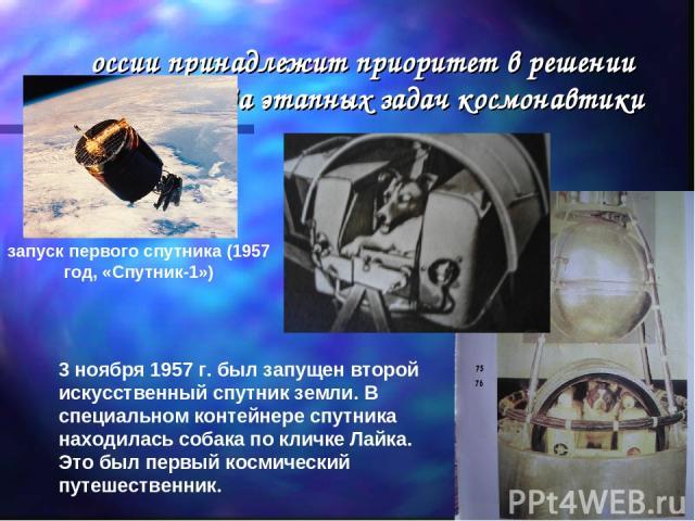 России принадлежит приоритет в решении большинства этапных задач космонавтики - запуск первого спутника (1957 год, «Спутник-1») 3 ноября 1957 г. был запущен второй искусственный спутник земли. В специальном контейнере спутника находилась соб…