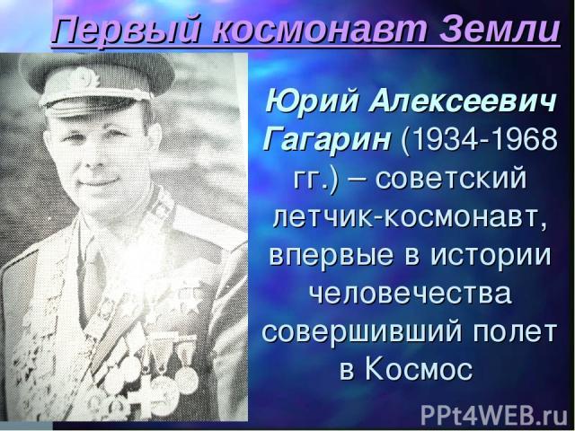 Первый космонавт Земли Юрий Алексеевич Гагарин (1934-1968 гг.) – советский летчик-космонавт, впервые в истории человечества совершивший полет в Космос