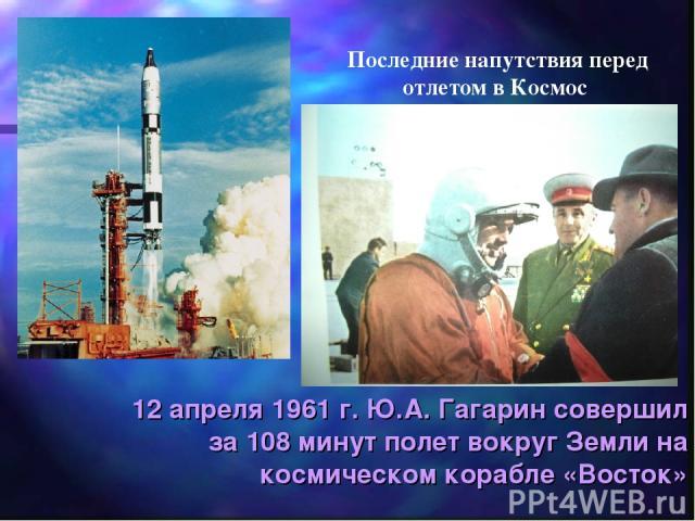 12 апреля 1961 г. Ю.А. Гагарин совершил за 108 минут полет вокруг Земли на космическом корабле «Восток» Последние напутствия перед отлетом в Космос