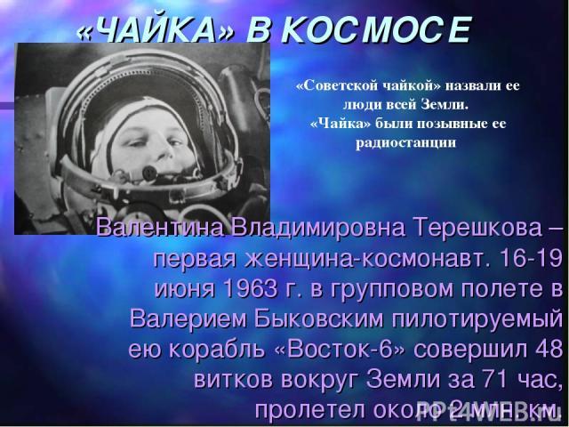 «ЧАЙКА» В КОСМОСЕ Валентина Владимировна Терешкова – первая женщина-космонавт. 16-19 июня 1963 г. в групповом полете в Валерием Быковским пилотируемый ею корабль «Восток-6» совершил 48 витков вокруг Земли за 71 час, пролетел около 2 млн. км. «Советс…