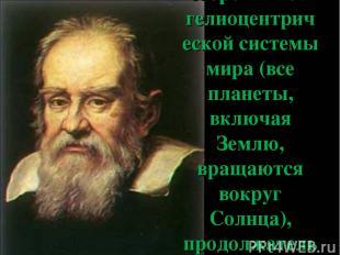 Галилей был сторонником гелиоцентрической системы мира (все планеты, включая Зем