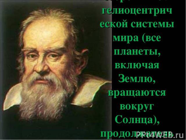 Галилей был сторонником гелиоцентрической системы мира (все планеты, включая Землю, вращаются вокруг Солнца), продолжатель идей Николая Коперника