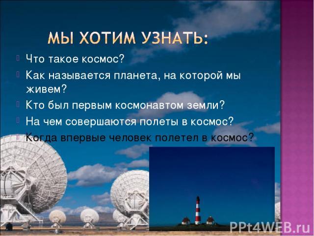 Что такое космос? Как называется планета, на которой мы живем? Кто был первым космонавтом земли? На чем совершаются полеты в космос? Когда впервые человек полетел в космос?