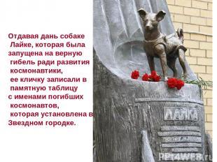 Отдавая дань собаке Лайке, которая была запущена на верную гибель ради развития