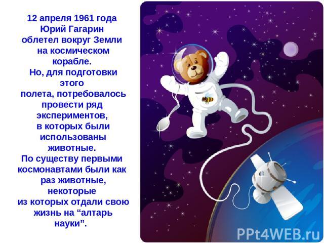 12 апреля 1961 года Юрий Гагарин облетел вокруг Земли на космическом корабле. Но, для подготовки этого полета, потребовалось провести ряд экспериментов, в которых были использованы животные. По существу первыми космонавтами были как раз животные, не…